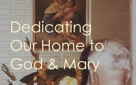 Dedicating Our Home to God & Mary