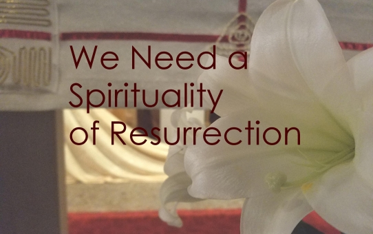 We Need a Spirituality of Resurrection